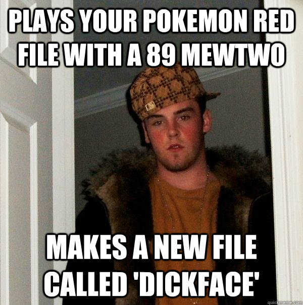plays your pokemon red file with a 89 mewtwo makes a new file called 'dickface' - plays your pokemon red file with a 89 mewtwo makes a new file called 'dickface'  Scumbag Steve