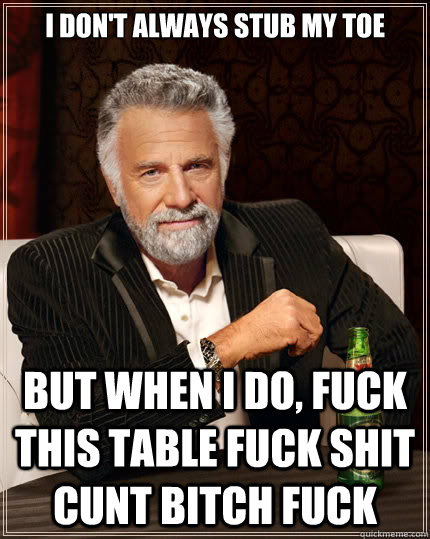 i don't always stub my toe but when i do, fuck this table fuck shit cunt bitch fuck - i don't always stub my toe but when i do, fuck this table fuck shit cunt bitch fuck  The Most Interesting Man In The World