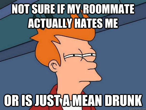 not sure if my roommate actually hates me or is just a mean drunk - not sure if my roommate actually hates me or is just a mean drunk  Futurama Fry
