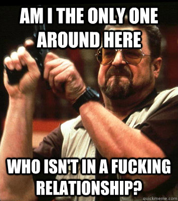 AM i the only one around here who isn't in a fucking relationship? - AM i the only one around here who isn't in a fucking relationship?  Walter Sobchak Approves this Message