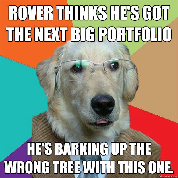 Rover thinks he's got the next big portfolio He's barking up the wrong tree with this one. - Rover thinks he's got the next big portfolio He's barking up the wrong tree with this one.  Business Dog