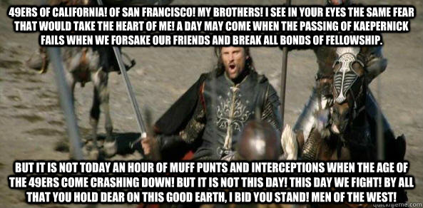 49ers of California! Of san Francisco! my brothers! I see in your eyes the same fear that would take the heart of me! A day may come when the passing of kaepernick fails when we forsake our friends and break all bonds of fellowship. but it is not today an - 49ers of California! Of san Francisco! my brothers! I see in your eyes the same fear that would take the heart of me! A day may come when the passing of kaepernick fails when we forsake our friends and break all bonds of fellowship. but it is not today an  Misc