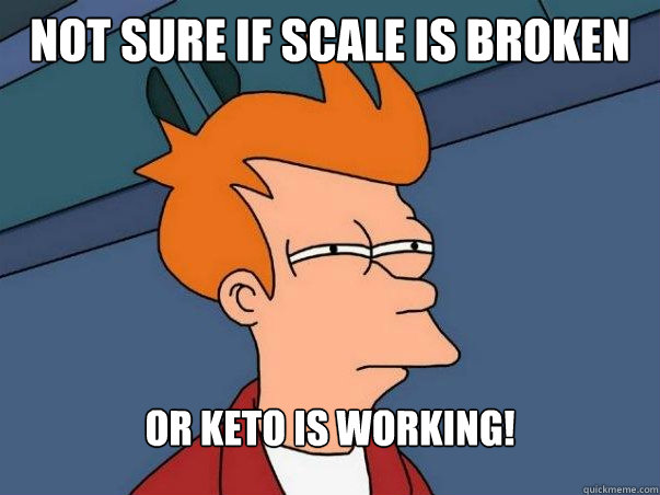not sure if scale is broken or keto is working! - not sure if scale is broken or keto is working!  Not sure Fry