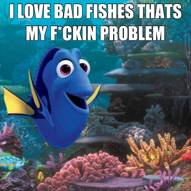 I LOVE BAD FISHES THATS MY F*CKIN PROBLEM  - I LOVE BAD FISHES THATS MY F*CKIN PROBLEM   dory