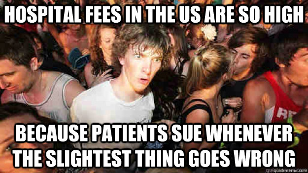 hospital fees in the us are so high because patients sue whenever the slightest thing goes wrong - hospital fees in the us are so high because patients sue whenever the slightest thing goes wrong  Sudden Clarity Clarence