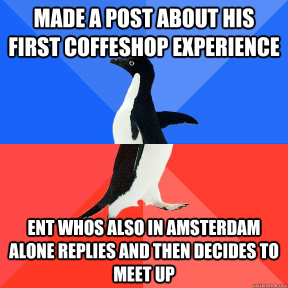 made a post about his first coffeshop experience ent whos also in amsterdam alone replies and then decides to meet up - made a post about his first coffeshop experience ent whos also in amsterdam alone replies and then decides to meet up  Socially Awkward Awesome Penguin