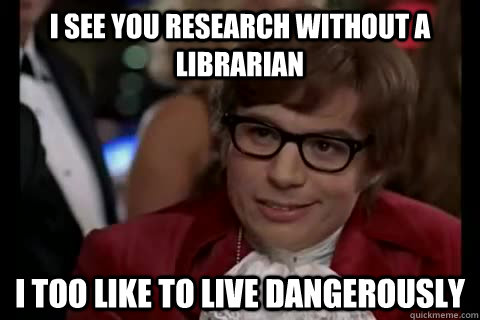 I see you research without a librarian i too like to live dangerously - I see you research without a librarian i too like to live dangerously  Dangerously - Austin Powers