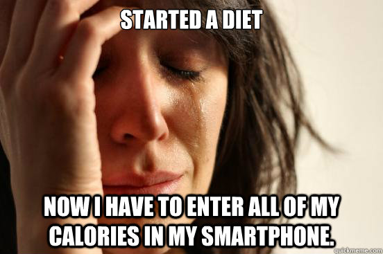 started a diet Now I have to enter all of my calories in my smartphone. - started a diet Now I have to enter all of my calories in my smartphone.  First World Problems