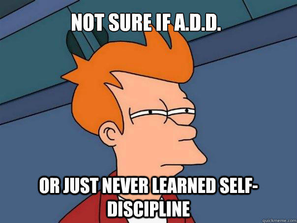 Not sure if A.D.D. Or just never learned self-discipline  Futurama Fry