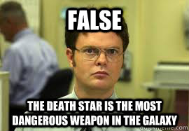 FALSE The Death star is the most dangerous weapon in the galaxy - FALSE The Death star is the most dangerous weapon in the galaxy  Dwight False
