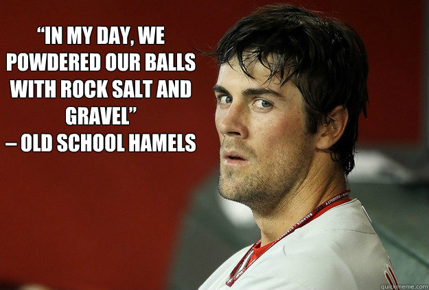"""In my day, we powdered our balls with rock salt and gravel""  – Old School Hamels  - ""In my day, we powdered our balls with rock salt and gravel""  – Old School Hamels   Old School Hamels"