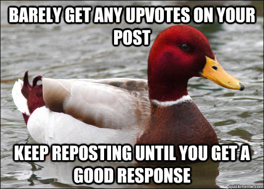 barely get any upvotes on your post keep reposting until you get a good response - barely get any upvotes on your post keep reposting until you get a good response  Malicious Advice Mallard