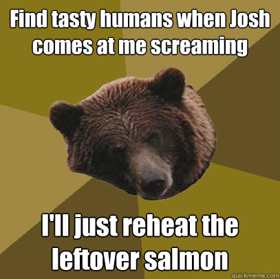 Find tasty humans when Josh comes at me screaming I'll just reheat the leftover salmon