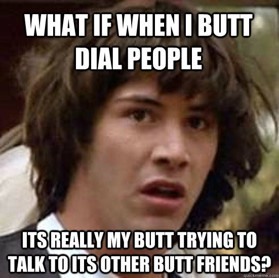 What if when I butt dial people its really my butt trying to talk to its other butt friends? - What if when I butt dial people its really my butt trying to talk to its other butt friends?  conspiracy keanu