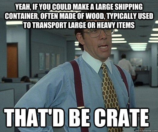 Yeah, if you could make a large shipping container, often made of wood, typically used to transport large or heavy items that'd be crate