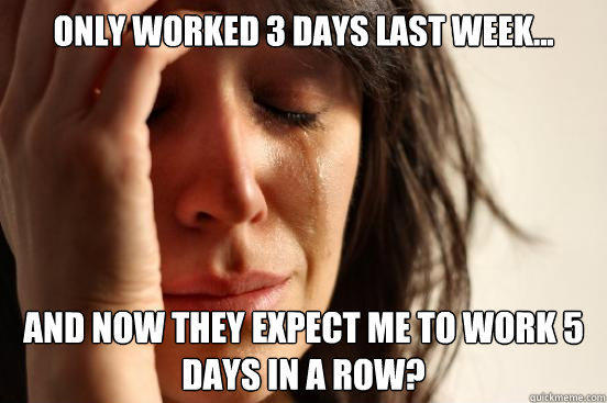 Only worked 3 days last week... And now they expect me to work 5 days in a row? - Only worked 3 days last week... And now they expect me to work 5 days in a row?  First World Problems