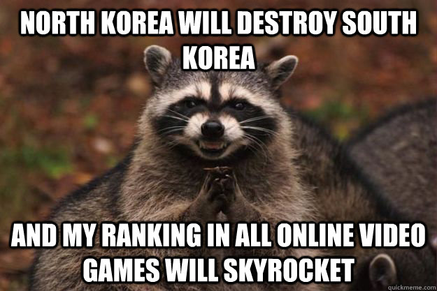 north korea will destroy south korea and my ranking in all online video games will skyrocket
