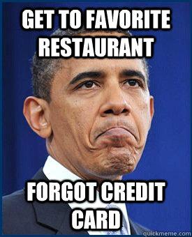 Get to Favorite restaurant Forgot credit card