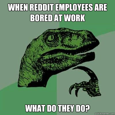 when reddit employees are bored at work what do they do?
