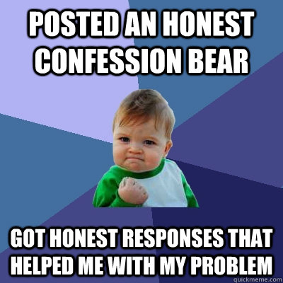 Posted an honest confession bear got honest responses that helped me with my problem - Posted an honest confession bear got honest responses that helped me with my problem  Success Kid