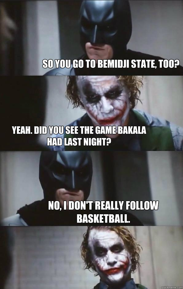 So you go to bemidji state, too? yeah. did you see the game bakala had last night? no, i don't really follow basketball. - So you go to bemidji state, too? yeah. did you see the game bakala had last night? no, i don't really follow basketball.  Batman Panel