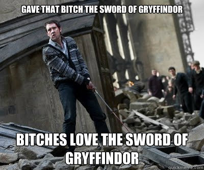 gave that bitch the sword of gryffindor   bitches love the sword of gryffindor  Neville owns