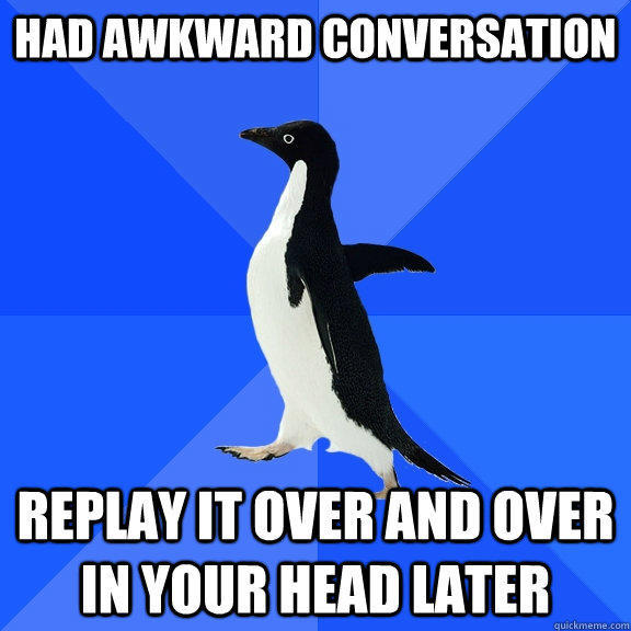 had awkward conversation replay it over and over in your head later - had awkward conversation replay it over and over in your head later  Socially Awkward Penguin