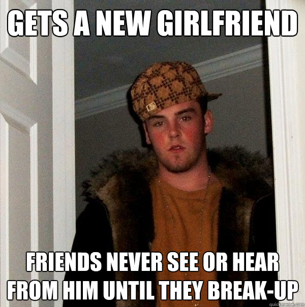 Gets a new girlfriend Friends never see or hear from him until they break-up - Gets a new girlfriend Friends never see or hear from him until they break-up  Scumbag Steve