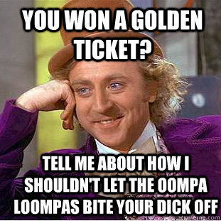 you won a golden ticket? Tell me about how i shouldn't let the oompa loompas bite your dick off - you won a golden ticket? Tell me about how i shouldn't let the oompa loompas bite your dick off  Condescending Wonka