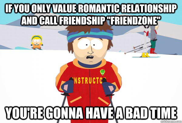 If you only value romantic relationship and call friendship