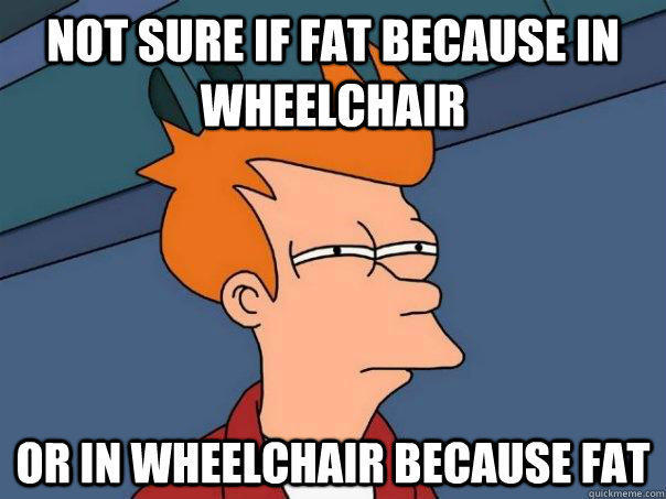 Not sure if fat because in wheelchair or in wheelchair because fat  Futurama Fry