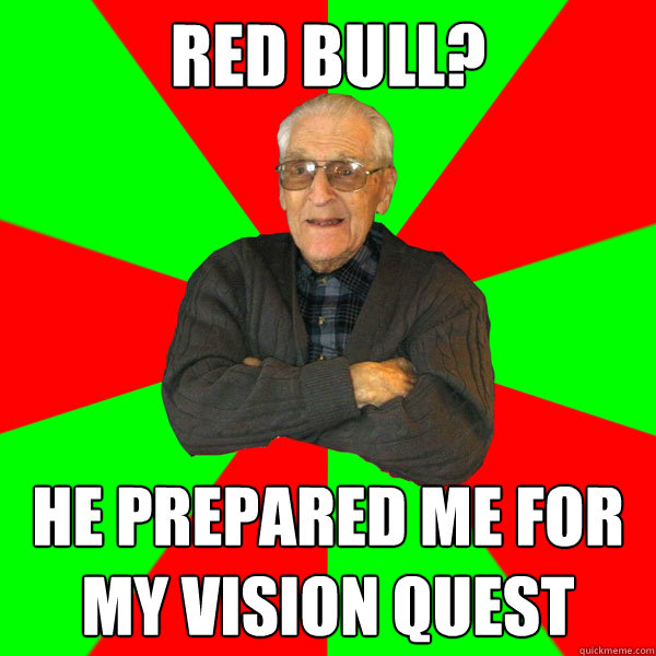 red bull? He prepared me for my vision quest