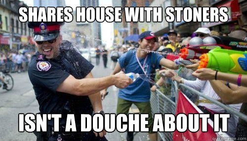 Shares house with stoners Isn't a douche about it
