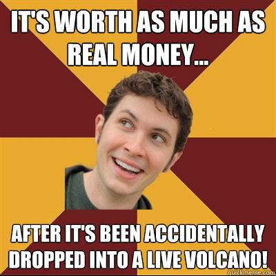 It's worth as much as real money... after it's been accidentally dropped into a live volcano!