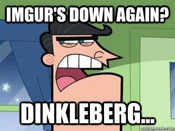 Imgur's down again? Dinkleberg...