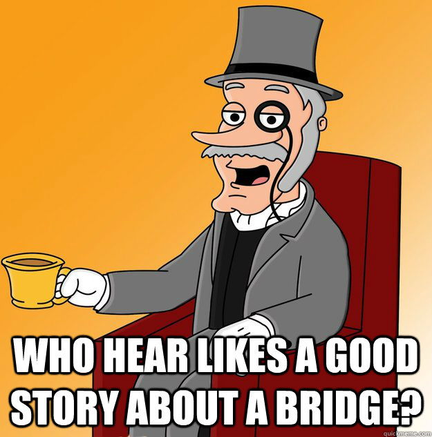 Who hear likes a good story about a bridge?