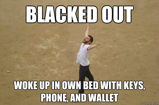 blacked out woke up in own bed with keys, phone, and wallet