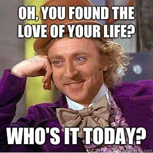 Oh, you found the love of your life? Who's it today?
