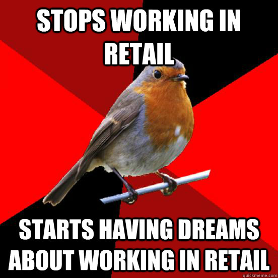 Stops working in retail Starts having dreams about working in retail - Stops working in retail Starts having dreams about working in retail  retail robin