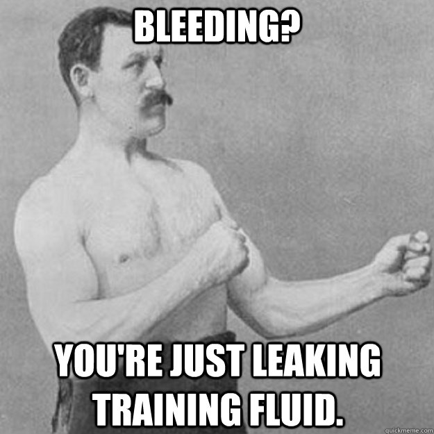 Bleeding? You're just leaking training fluid. - Bleeding? You're just leaking training fluid.  overly manly man
