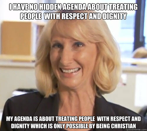 I have no hidden agenda about treating people  with respect and dignity My agenda is about treating people  with respect and dignity which is only possible by being Christian - I have no hidden agenda about treating people  with respect and dignity My agenda is about treating people  with respect and dignity which is only possible by being Christian  Wendy Wright