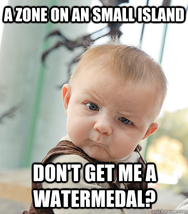 A zone on an small island don't get me a watermedal? - A zone on an small island don't get me a watermedal?  skeptical baby