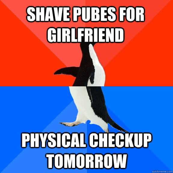 shave pubes for girlfriend physical checkup tomorrow - shave pubes for girlfriend physical checkup tomorrow  Socially Awesome Awkward Penguin