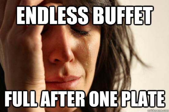 Endless Buffet Full after one plate - Endless Buffet Full after one plate  First World Problems