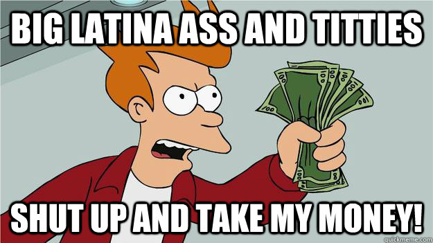 Big latina ass and titties shut up and take my money!