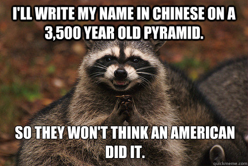 I'll write my name in Chinese on a 3,500 year old pyramid. So they won't think an American did it. - I'll write my name in Chinese on a 3,500 year old pyramid. So they won't think an American did it.  Insidious Racoon 2