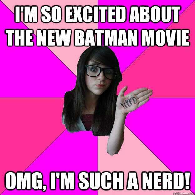 I'm so excited about the new Batman movie OMG, I'm such a nerd! - I'm so excited about the new Batman movie OMG, I'm such a nerd!  Idiot Nerd Girl