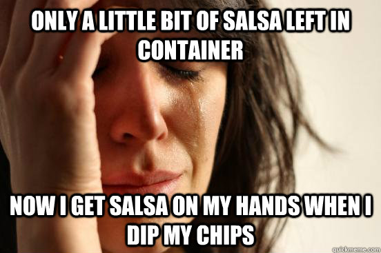Only A little bit of salsa left in container Now i get salsa on my hands when i dip my chips