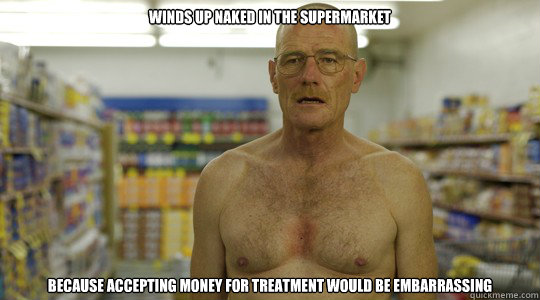 winds up naked in the supermarket because accepting money for treatment would be embarrassing  - winds up naked in the supermarket because accepting money for treatment would be embarrassing   Misc