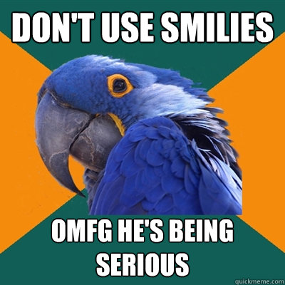 Don't use smilies OMFG HE'S BEING SERIOUS - Don't use smilies OMFG HE'S BEING SERIOUS  Paranoid Parrot